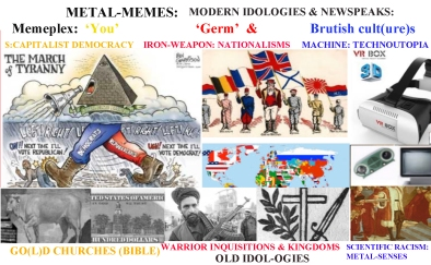 The 3 animetal egoist cultures of abstract, standardized feelings hypnotised by gold, atrophied by machines and brutalized by weapons were the classic carriers of M.A.D. idol-ogies forming the old 'you', 'germ(an' and 'brutish' memeplexes. All of them people who thought to be superior because of its metal attachments allowed them ab=usive power over mankind, through usury debt schemes of slavery, weapons genocide and 'scientific racism', but from a human, ethic and vital point of view they are far less evolved cultures as they systematically repress the 'life memes' from sex=reproduction converted in sin, to food=human energy forbidden by dietary laws of made-ready-trash, to eusocial love, considered an anathema, to verbal and artistic languages, often forbidden in their go(l)d churches, to its limited forms of reason, repressed by deformed Imperative VSO languages in Semite religions or Objectual agglutinative long sword-like, frozen dogmas in germanic and warrior cultures. Further on their evolution was halted in the rituals of the moment in which the overbearing power of metal-memes captured them. Yet with the arrival of machines and the industrial r=evolution the original memes changed seemingly for a better more sophisticated good - capitalist slaves became part-time slaves and added the placebo polling of $elected siamese quarreling twin politicos called democracies; the tribes asked not only professional murderers to kill each other but put as canon flesh every citizen of the nation, often of exchange for the acquired right of polling (blood for votes, socialist said before I world war); and finally the hypnotism and bias of metal-senses which canonized lineal time and the shallow one-dimension of time=change of clocks advanced now into cameras and digital computers have reconverted into pseudo-scientific worship every kid in the planet soon to be plants attached to 3D virtual heroic realities, interpreting all the real actions of man, into the game screen, f
